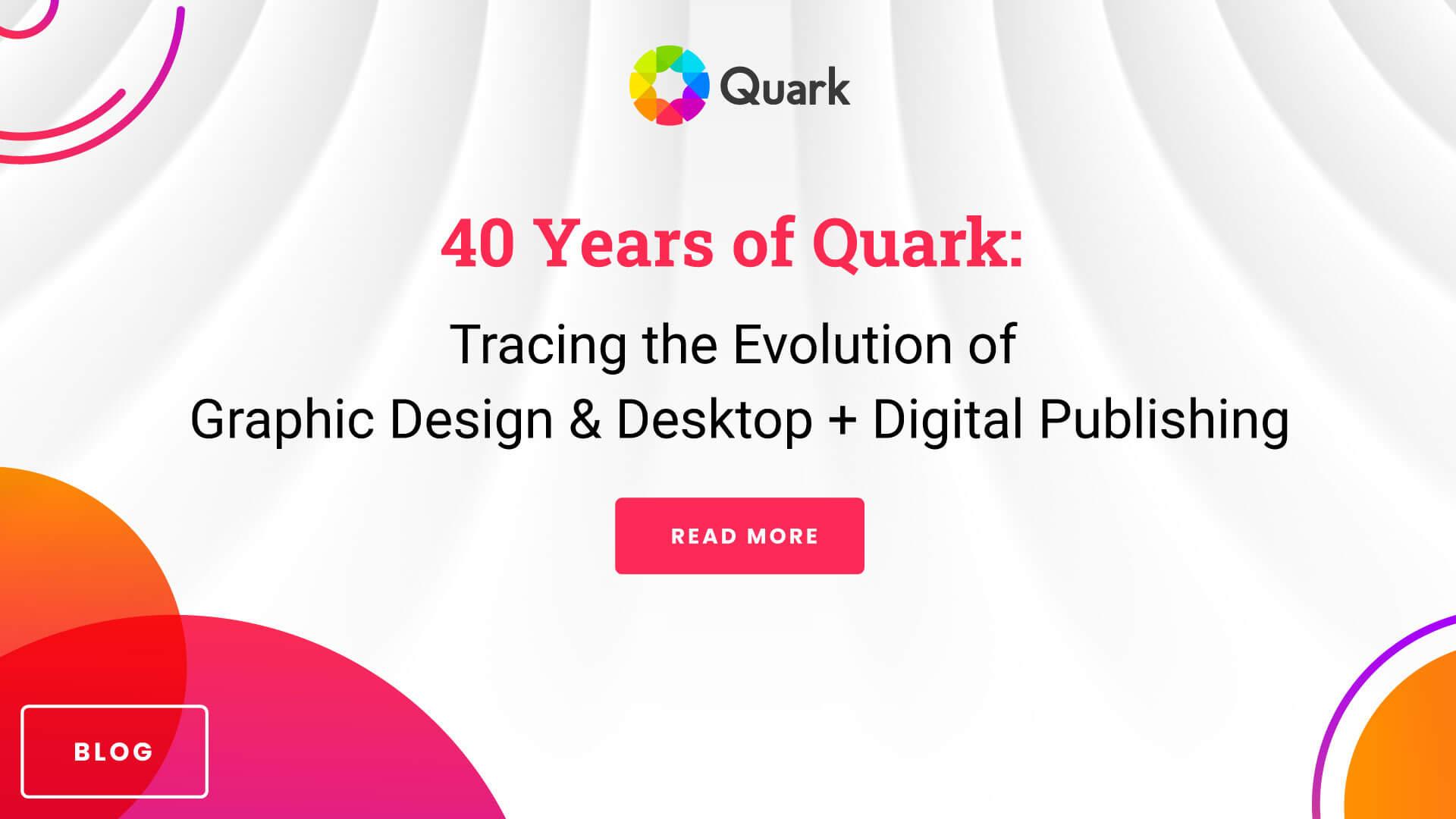 40 Years of Quark: Tracing the Evolution of Graphic Design & Desktop + Digital Publishing